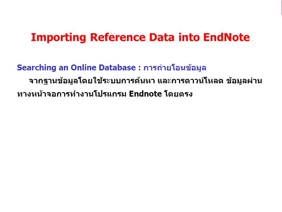 Importing Reference Data into EndNote Searching an Online Database : การถ่ายโอนข้อมูล จากฐานข้อมูลโดยใช้ระบบการค้นหา และการดาวน์โหลด ข้อมูลผ่าน ทางหน้าจอการทำงานโปรแกรม Endnote โดยตรง