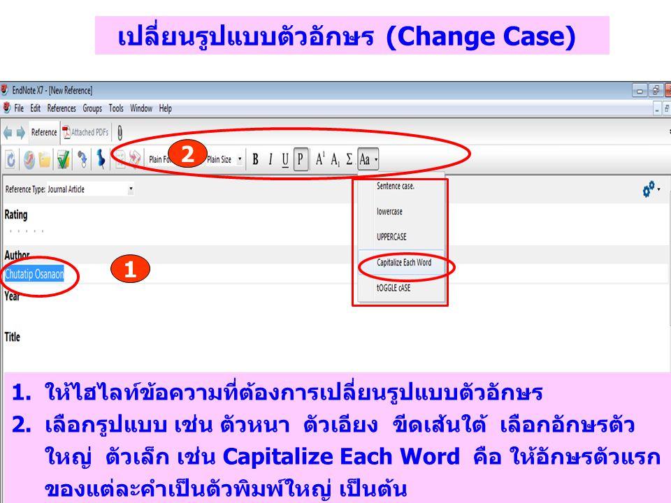 เปลี่ยนรูปแบบตัวอักษร (Change Case) 1 2 1.ให้ไฮไลท์ข้อความที่ต้องการเปลี่ยนรูปแบบตัวอักษร 2.เลือกรูปแบบ เช่น ตัวหนา ตัวเอียง ขีดเส้นใต้ เลือกอักษรตัว ใหญ่ ตัวเล็ก เช่น Capitalize Each Word คือ ให้อักษรตัวแรก ของแต่ละคำเป็นตัวพิมพ์ใหญ่ เป็นต้น