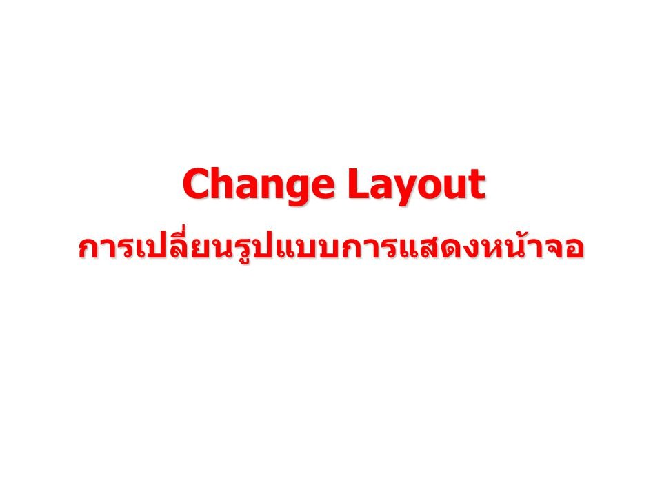 Change Layout การเปลี่ยนรูปแบบการแสดงหน้าจอ