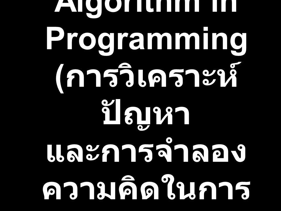 Problem Analysis and Algorithm in Programming ( การวิเคราะห์ ปัญหา และการจำลอง ความคิดในการ เขียนโปรแกรม คอมฯ )
