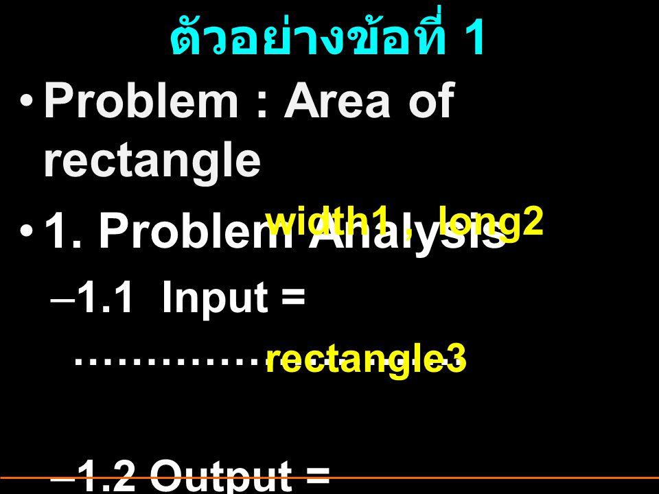 ตัวอย่างข้อที่ 1 Problem : Area of rectangle 1. Problem Analysis –1.1 Input = ……………………… –1.2 Output = ……………………… width1, long2 rectangle3