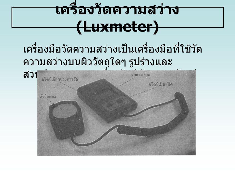 เครื่องวัดความสว่าง (Luxmeter) เครื่องมือวัดความสว่างเป็นเครื่องมือที่ใช้วัด ความสว่างบนผิววัตถุใดๆ รูปร่างและ ส่วนประกอบของเครื่องวัดมีลักษณะ ดังรูป