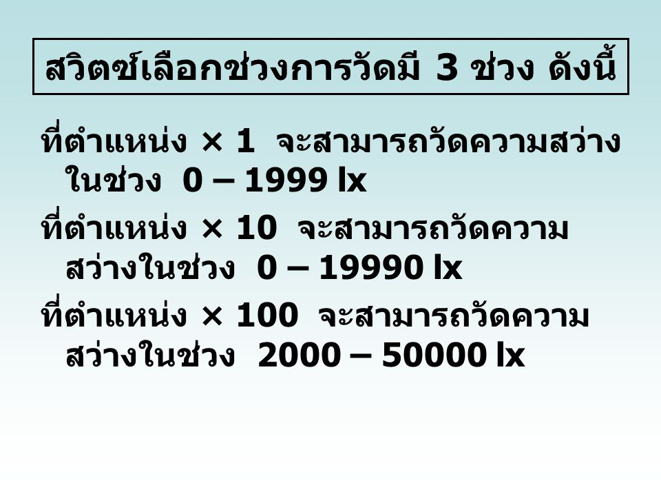 สวิตซ์เลือกช่วงการวัดมี 3 ช่วง ดังนี้ ที่ตำแหน่ง × 1 จะสามารถวัดความสว่าง ในช่วง 0 – 1999 lx ที่ตำแหน่ง × 10 จะสามารถวัดความ สว่างในช่วง 0 – 19990 lx ที่ตำแหน่ง × 100 จะสามารถวัดความ สว่างในช่วง 2000 – 50000 lx