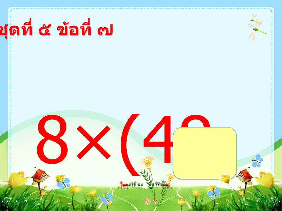 ชุดที่ ๕ ข้อที่ ๖ (268- 228)×2 =