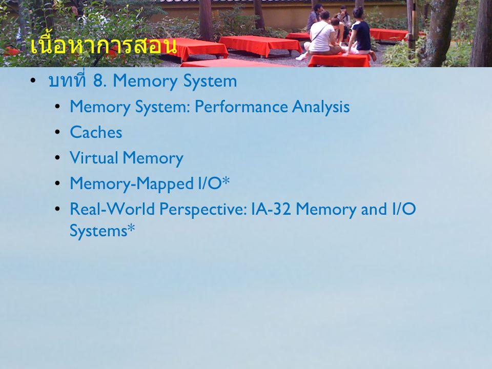 เนื้อหาการสอน บทที่ 8. Memory System Memory System: Performance Analysis Caches Virtual Memory Memory-Mapped I/O* Real-World Perspective: IA-32 Memory