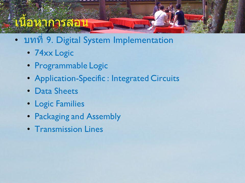 เนื้อหาการสอน บทที่ 9. Digital System Implementation 74xx Logic Programmable Logic Application-Specific : Integrated Circuits Data Sheets Logic Famili