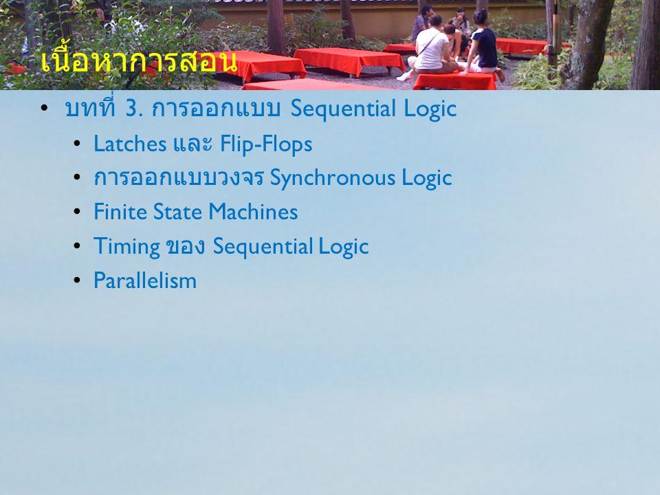 เนื้อหาการสอน บทที่ 3. การออกแบบ Sequential Logic Latches และ Flip-Flops การออกแบบวงจร Synchronous Logic Finite State Machines Timing ของ Sequential L