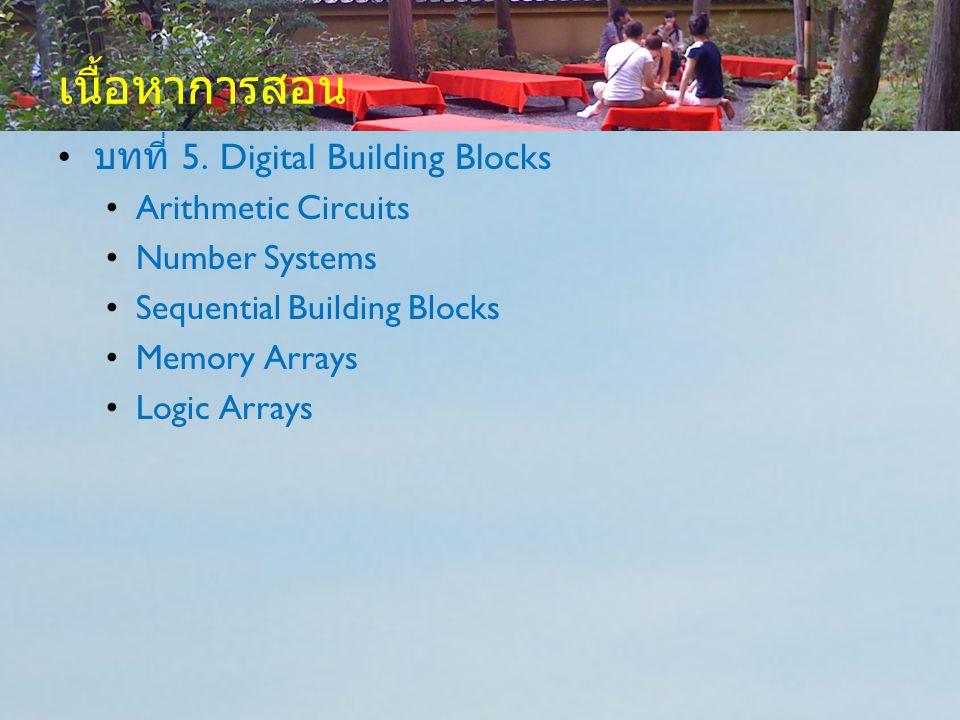 เนื้อหาการสอน บทที่ 5. Digital Building Blocks Arithmetic Circuits Number Systems Sequential Building Blocks Memory Arrays Logic Arrays