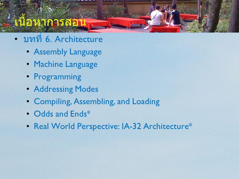 เนื้อหาการสอน บทที่ 6. Architecture Assembly Language Machine Language Programming Addressing Modes Compiling, Assembling, and Loading Odds and Ends*
