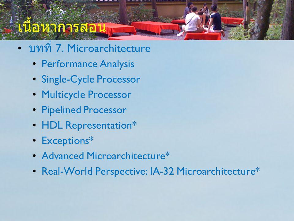 เนื้อหาการสอน บทที่ 7. Microarchitecture Performance Analysis Single-Cycle Processor Multicycle Processor Pipelined Processor HDL Representation* Exce