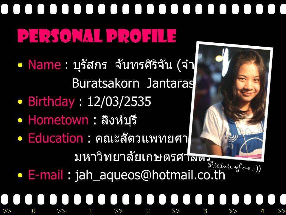 >>0 >>1 >> 2 >> 3 >> 4 >> personal profile Name : บุรัสกร จันทรศิริจัน ( จ๋า ) Buratsakorn Jantarasirijan (Jah) Birthday : 12/03/2535 Hometown : สิงห์บุรี Education : คณะสัตวแพทยศาสตร์ มหาวิทยาลัยเกษตรศาสตร์ E-mail : jah_aqueos@hotmail.co.th Picture of me : ))