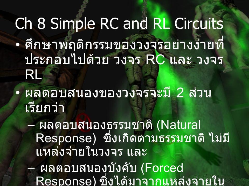 Ch 8 Simple RC and RL Circuits ศึกษาพฤติกรรมของวงจรอย่างง่ายที่ ประกอบไปด้วย วงจร RC และ วงจร RL ผลตอบสนองของวงจรจะมี 2 ส่วน เรียกว่า – ผลตอบสนองธรรมชาติ (Natural Response) ซึ่งเกิดตามธรรมชาติ ไม่มี แหล่งจ่ายในวงจร และ – ผลตอบสนองบังคับ (Forced Response) ซึ่งได้มาจากแหล่งจ่ายใน วงจร – รวมกันเรียกว่า ผลตอบสนองสมบูรณ์ (Complete Response)