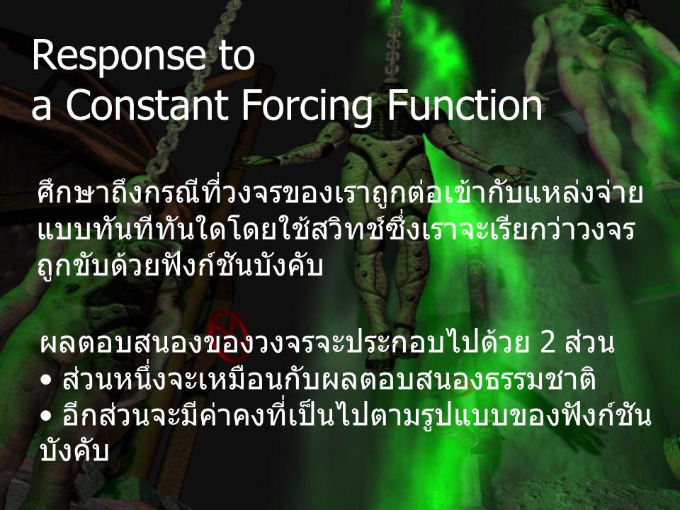 Response to a Constant Forcing Function ผลตอบสนองของวงจรจะประกอบไปด้วย 2 ส่วน ส่วนหนึ่งจะเหมือนกับผลตอบสนองธรรมชาติ อีกส่วนจะมีค่าคงที่เป็นไปตามรูปแบบของฟังก์ชัน บังคับ ศึกษาถึงกรณีที่วงจรของเราถูกต่อเข้ากับแหล่งจ่าย แบบทันทีทันใดโดยใช้สวิทช์ซึ่งเราจะเรียกว่าวงจร ถูกขับด้วยฟังก์ชันบังคับ