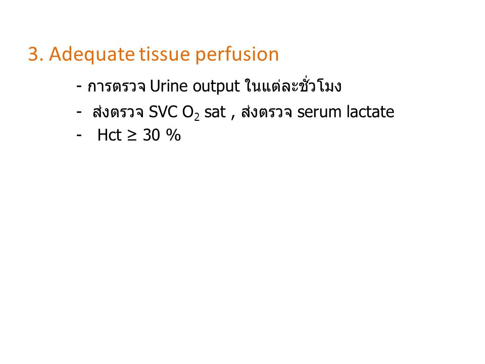 3. Adequate tissue perfusion - การตรวจ Urine output ในแต่ละชั่วโมง - ส่งตรวจ SVC O 2 sat, ส่งตรวจ serum lactate - Hct ≥ 30 %