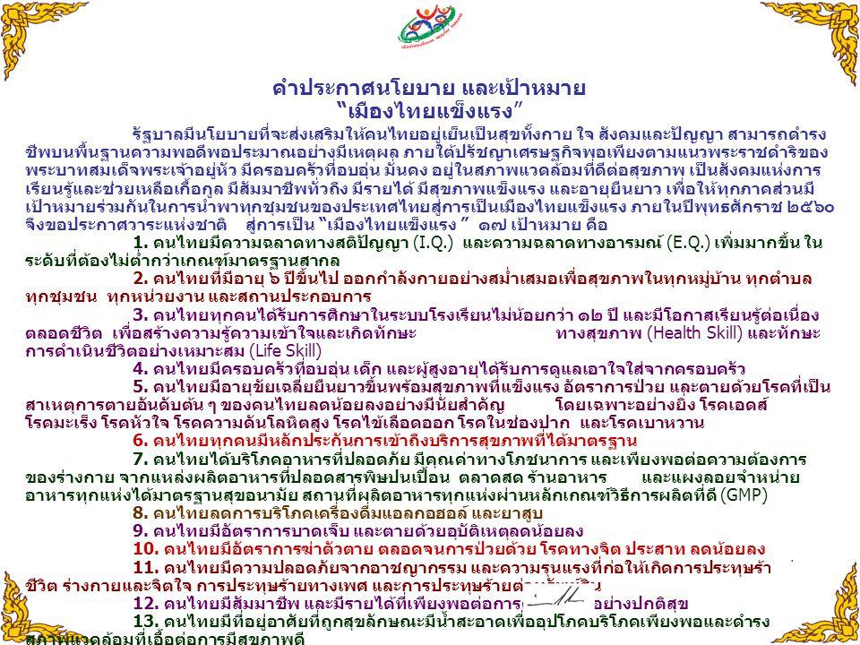 """คำประกาศนโยบาย และเป้าหมาย """" เมืองไทยแข็งแรง """" รัฐบาลมีนโยบายที่จะส่งเสริมให้คนไทยอยู่เย็นเป็นสุขทั้งกาย ใจ สังคมและปัญญา สามารถดำรง ชีพบนพื้นฐานความพ"""