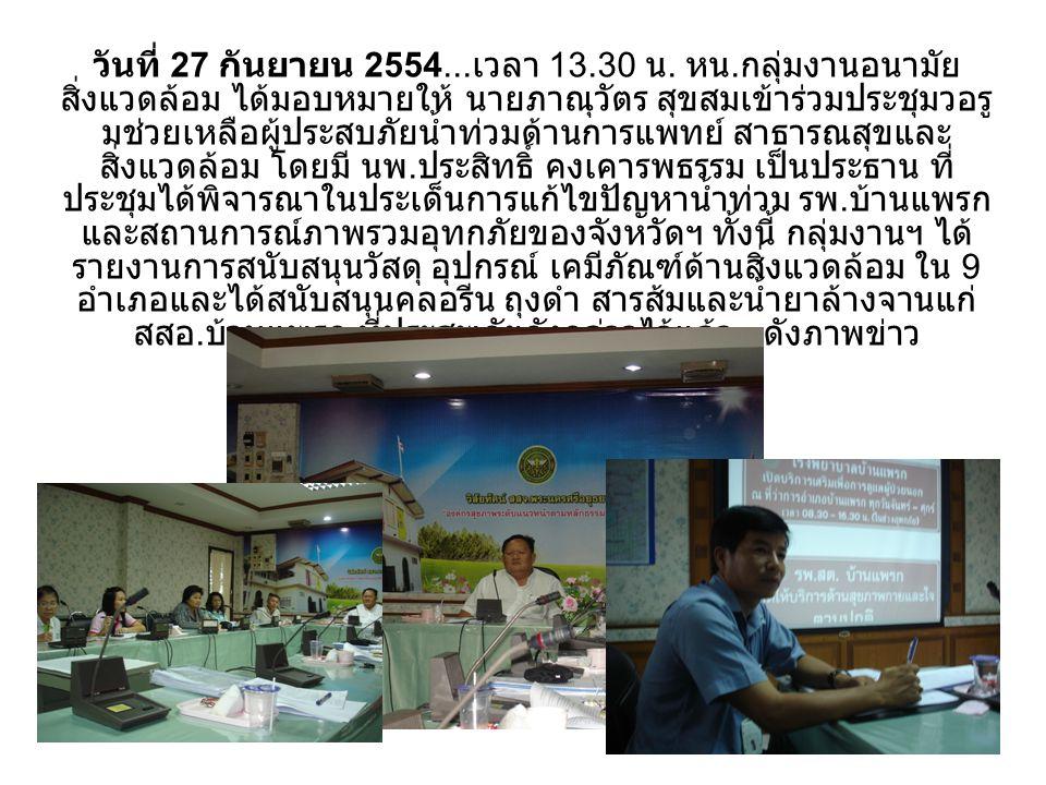 วันที่ 27 กันยายน 2554... เวลา 13.30 น. หน. กลุ่มงานอนามัย สิ่งแวดล้อม ได้มอบหมายให้ นายภาณุวัตร สุขสมเข้าร่วมประชุมวอรู มช่วยเหลือผู้ประสบภัยน้ำท่วมด