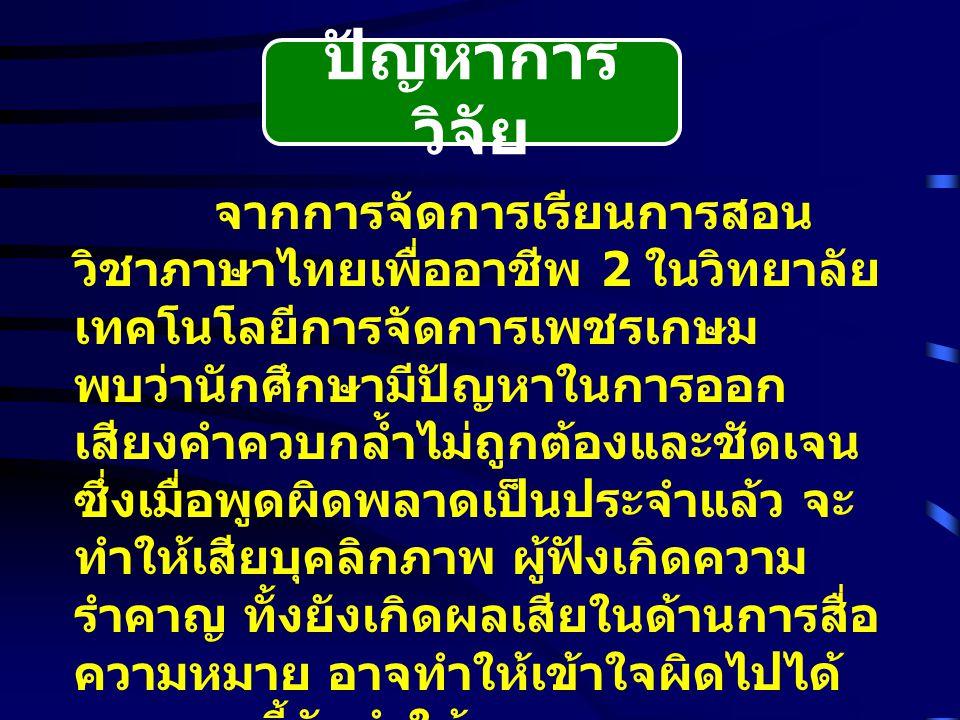 ปัญหาการ วิจัย จากการจัดการเรียนการสอน วิชาภาษาไทยเพื่ออาชีพ 2 ในวิทยาลัย เทคโนโลยีการจัดการเพชรเกษม พบว่านักศึกษามีปัญหาในการออก เสียงคำควบกล้ำไม่ถูกต้องและชัดเจน ซึ่งเมื่อพูดผิดพลาดเป็นประจำแล้ว จะ ทำให้เสียบุคลิกภาพ ผู้ฟังเกิดความ รำคาญ ทั้งยังเกิดผลเสียในด้านการสื่อ ความหมาย อาจทำให้เข้าใจผิดไปได้ นอกจากนี้ยังทำให้ความงดงามของ ภาษาประจำชาติสูญสิ้นไป ผู้สอนจึง ควรแก้ไขข้อบกพร่องในการออกเสียง คำควบกล้ำ ร ล ว ของนักศึกษา
