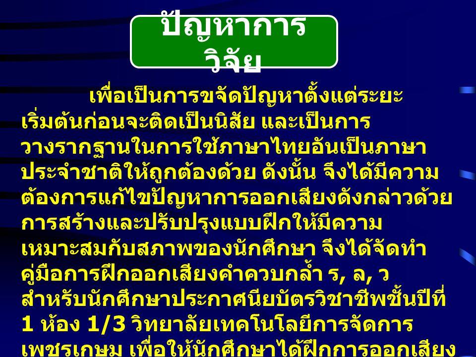 ปัญหาการ วิจัย เพื่อเป็นการขจัดปัญหาตั้งแต่ระยะ เริ่มต้นก่อนจะติดเป็นนิสัย และเป็นการ วางรากฐานในการใช้ภาษาไทยอันเป็นภาษา ประจำชาติให้ถูกต้องด้วย ดังนั้น จึงได้มีความ ต้องการแก้ไขปัญหาการออกเสียงดังกล่าวด้วย การสร้างและปรับปรุงแบบฝึกให้มีความ เหมาะสมกับสภาพของนักศึกษา จึงได้จัดทำ คู่มือการฝึกออกเสียงคำควบกล้ำ ร, ล, ว สำหรับนักศึกษาประกาศนียบัตรวิชาชีพชั้นปีที่ 1 ห้อง 1/3 วิทยาลัยเทคโนโลยีการจัดการ เพชรเกษม เพื่อให้นักศึกษาได้ฝึกการออกเสียง ควบกล้ำด้วยตนเองอย่างถูกต้อง และครูผู้สอน ได้ใช้เป็นแนวทางในการฝึกการออกเสียงคำ ควบกล้ำให้แก่นักศึกษา เพื่อให้นักศึกษาได้ใช้ ภาษาไทยเป็นเครื่องมือสื่อสารในการดำรงชีวิต ประจำวันได้ดี และช่วยธำรงรักษาเอกภาพของ ภาษาไทยและชาติไทยไว้ตลอดไป