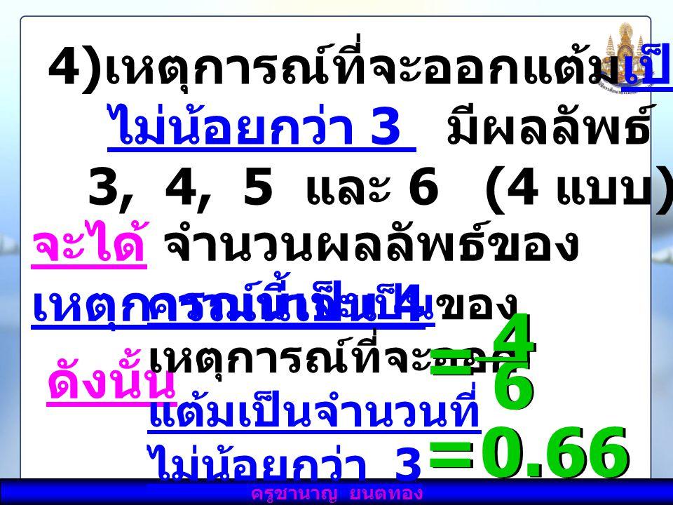ครูชำนาญ ยันต์ทอง 4) เหตุการณ์ที่จะออกแต้มเป็นจำนวนที่ ไม่น้อยกว่า 3 มีผลลัพธ์ คือ 3, 4, 5 และ 6 (4 แบบ ) จะได้ จำนวนผลลัพธ์ของ เหตุการณ์นี้เป็น 4 ดัง