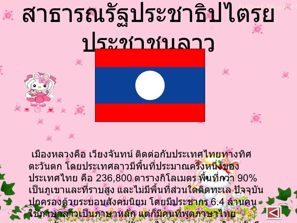 สาธารณรัฐประชาธิปไตรย ประชาชนลาว เมืองหลวงคือ เวียงจันทน์ ติดต่อกับประเทศไทยทางทิศ ตะวันตก โดยประเทศลาวมีพื้นที่ประมาณครึ่งหนึ่งของ ประเทศไทย คือ 236,