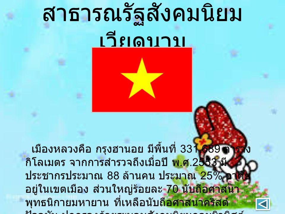 สาธารณรัฐสังคมนิยม เวียดนาม เมืองหลวงคือ กรุงฮานอย มีพื้นที่ 331,689 ตาราง กิโลเมตร จากการสำรวจถึงเมื่อปี พ. ศ.2553 มี ประชากรประมาณ 88 ล้านคน ประมาณ