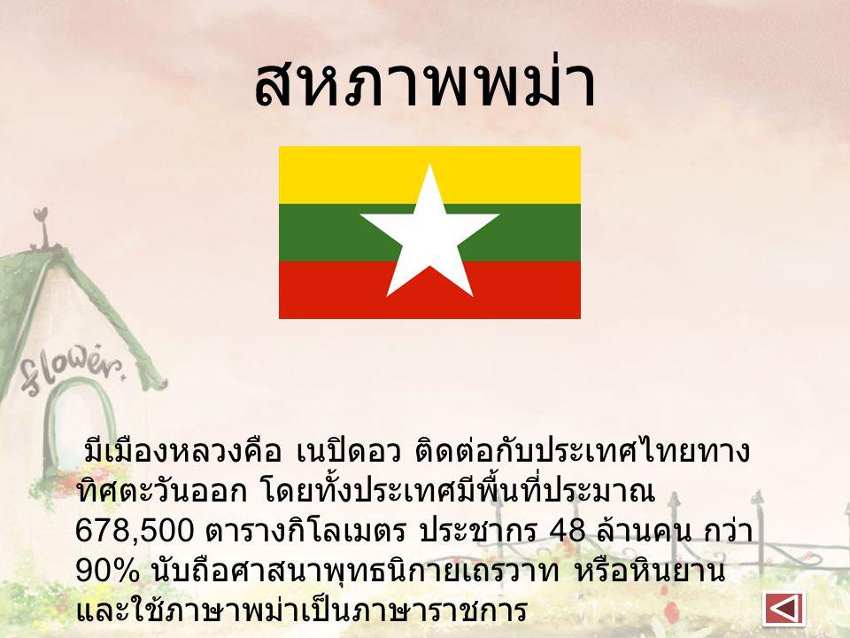 สหภาพพม่า มีเมืองหลวงคือ เนปิดอว ติดต่อกับประเทศไทยทาง ทิศตะวันออก โดยทั้งประเทศมีพื้นที่ประมาณ 678,500 ตารางกิโลเมตร ประชากร 48 ล้านคน กว่า 90% นับถื