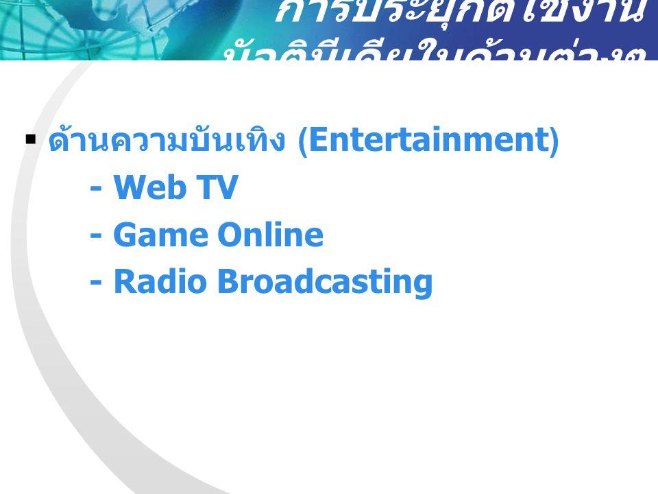การประยุกต์ใช้งาน มัลติมีเดียในด้านต่างๆ  ด้านความบันเทิง (Entertainment) - Web TV - Game Online - Radio Broadcasting