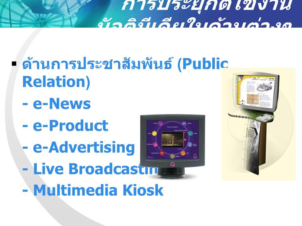 การประยุกต์ใช้งาน มัลติมีเดียในด้านต่างๆ  ด้านการประชาสัมพันธ์ (Public Relation) - e-News - e-Product - e-Advertising - Live Broadcasting - Multimedi