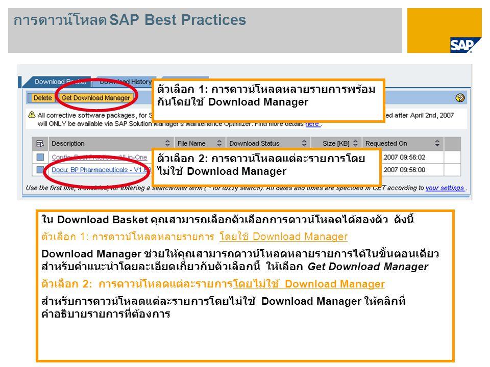 ใน Download Basket คุณสามารถเลือกตัวเลือกการดาวน์โหลดได้สองตัว ดังนี้ ตัวเลือก 1: การดาวน์โหลดหลายรายการ โดยใช้ Download Manager Download Manager ช่วยให้คุณสามารถดาวน์โหลดหลายรายการได้ในขั้นตอนเดียว สำหรับคำแนะนำโดยละเอียดเกี่ยวกับตัวเลือกนี้ ให้เลือก Get Download Manager ตัวเลือก 2: การดาวน์โหลดแต่ละรายการโดยไม่ใช้ Download Manager สำหรับการดาวน์โหลดแต่ละรายการโดยไม่ใช้ Download Manager ให้คลิกที่ คำอธิบายรายการที่ต้องการ ตัวเลือก 1: การดาวน์โหลดหลายรายการพร้อม กันโดยใช้ Download Manager ตัวเลือก 2: การดาวน์โหลดแต่ละรายการโดย ไม่ใช้ Download Manager การดาวน์โหลด SAP Best Practices