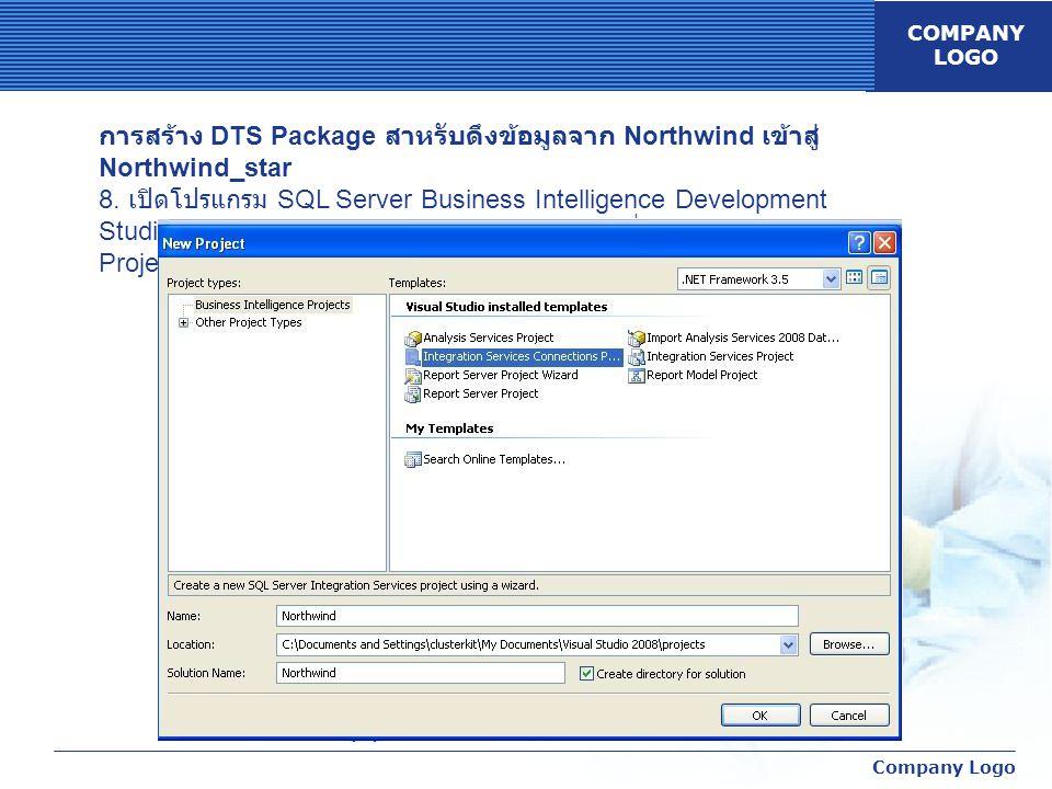 COMPANY LOGO Company Logo การสร้าง DTS Package สาหรับดึงข้อมูลจาก Northwind เข้าสู่ Northwind_star 8. เปิดโปรแกรม SQL Server Business Intelligence Dev