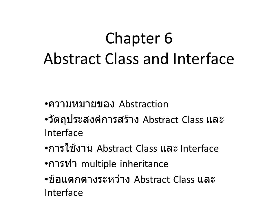 Chapter 6 Abstract Class and Interface ความหมายของ Abstraction วัตถุประสงค์การสร้าง Abstract Class และ Interface การใช้งาน Abstract Class และ Interfac