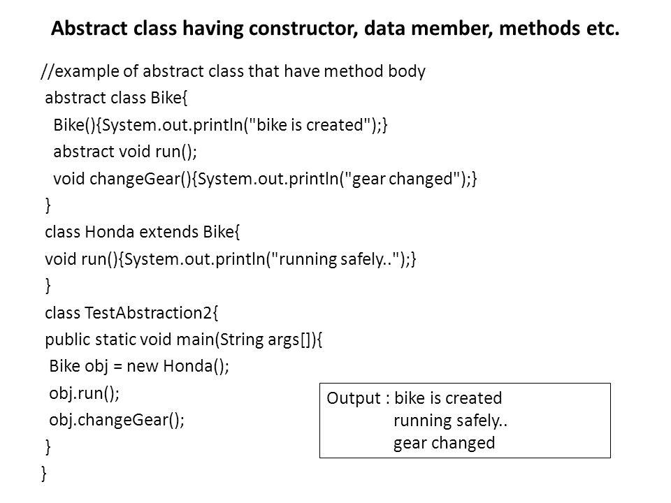 กฎเกี่ยวกับ Abstract กฎ : ถ้ามี method ใดๆในคลาสที่ระบุเป็น abstract method เกิดขึ้น คลาสนั้นต้องระบุเป็น abstract ด้วย เช่น class Bike12{ abstract void run(); } Output: compile time error กฎ : ถ้าเรา extend คลาสใดๆที่เป็น abstract class ที่มี abstract method เราต้องทำการ implement เมธอดนั้น มิฉะนั้นเราต้องให้คลาสที่ extend นี้เป็น class abstract ด้วย