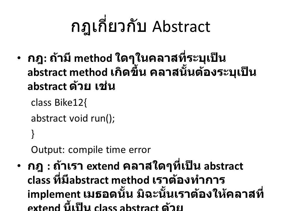 กฎเกี่ยวกับ Abstract กฎ : ถ้ามี method ใดๆในคลาสที่ระบุเป็น abstract method เกิดขึ้น คลาสนั้นต้องระบุเป็น abstract ด้วย เช่น class Bike12{ abstract vo