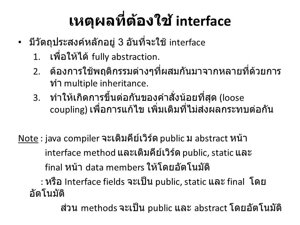เหตุผลที่ต้องใช้ interface มีวัตถุประสงค์หลักอยู่ 3 อันที่จะใช้ interface 1. เพื่อให้ได้ fully abstraction. 2. ต้องการใช้พฤติกรรมต่างๆที่ผสมกันมาจากหล