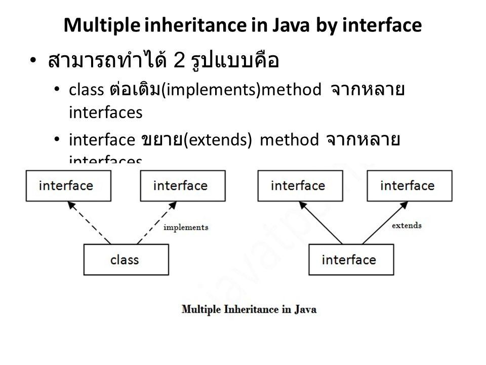Multiple inheritance in Java by interface สามารถทำได้ 2 รูปแบบคือ class ต่อเติม (implements)method จากหลาย interfaces interface ขยาย (extends) method