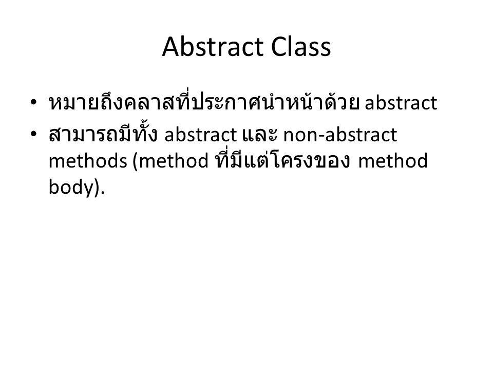 Abstract Class หมายถึงคลาสที่ประกาศนำหน้าด้วย abstract สามารถมีทั้ง abstract และ non-abstract methods (method ที่มีแต่โครงของ method body).