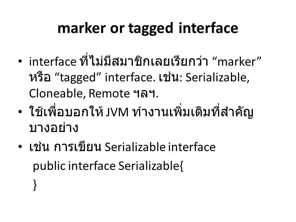 "marker or tagged interface interface ที่ไม่มีสมาชิกเลยเรียกว่า ""marker"" หรือ ""tagged"" interface. เช่น : Serializable, Cloneable, Remote ฯลฯ. ใช้เพื่อบ"