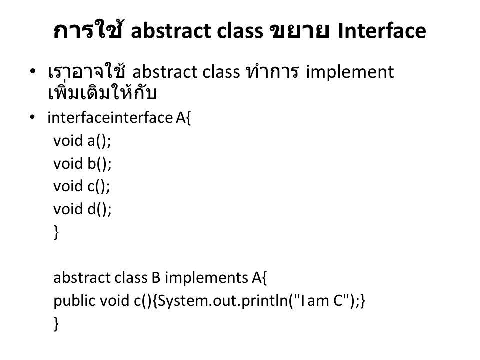 การใช้ abstract class ขยาย Interface เราอาจใช้ abstract class ทำการ implement เพิ่มเติมให้กับ interfaceinterface A{ void a(); void b(); void c(); void