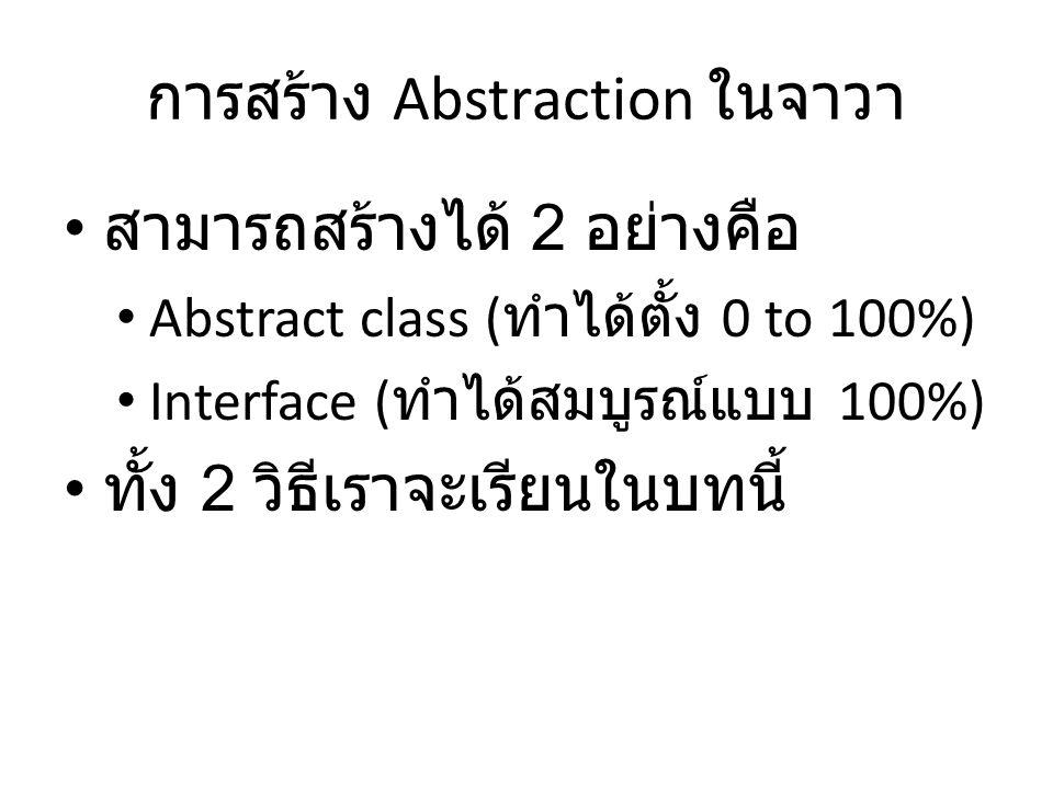 การสร้าง Abstraction ในจาวา สามารถสร้างได้ 2 อย่างคือ Abstract class ( ทำได้ตั้ง 0 to 100%) Interface ( ทำได้สมบูรณ์แบบ 100%) ทั้ง 2 วิธีเราจะเรียนในบ