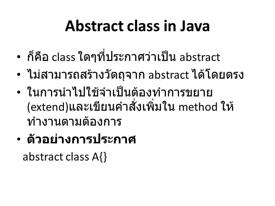 Abstract class in Java ก็คือ class ใดๆที่ประกาศว่าเป็น abstract ไม่สามารถสร้างวัตถุจาก abstract ได้โดยตรง ในการนำไปใช้จำเป็นต้องทำการขยาย (extend) และ