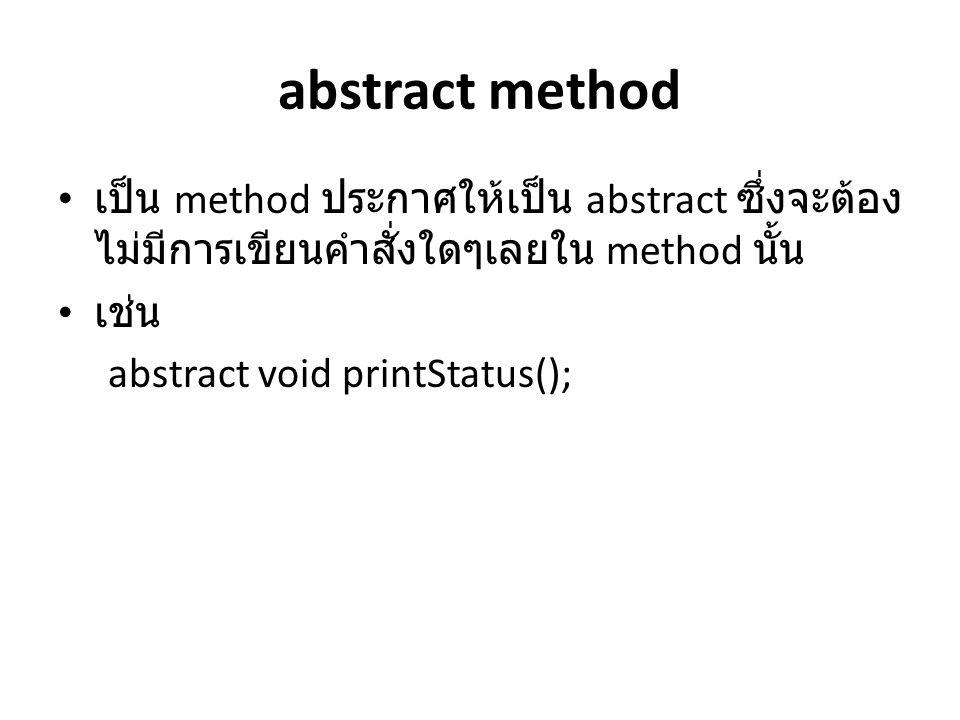 abstract method เป็น method ประกาศให้เป็น abstract ซึ่งจะต้อง ไม่มีการเขียนคำสั่งใดๆเลยใน method นั้น เช่น abstract void printStatus();