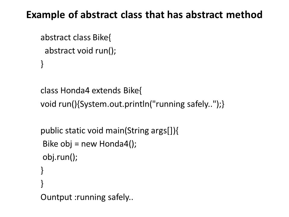 Example of abstract class that has abstract method abstract class Bike{ abstract void run(); } class Honda4 extends Bike{ void run(){System.out.printl