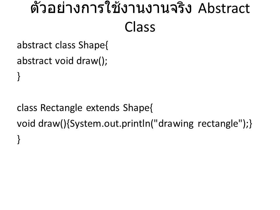 ตัวอย่างการใช้งานงานจริง Abstract Class abstract class Shape{ abstract void draw(); } class Rectangle extends Shape{ void draw(){System.out.println(