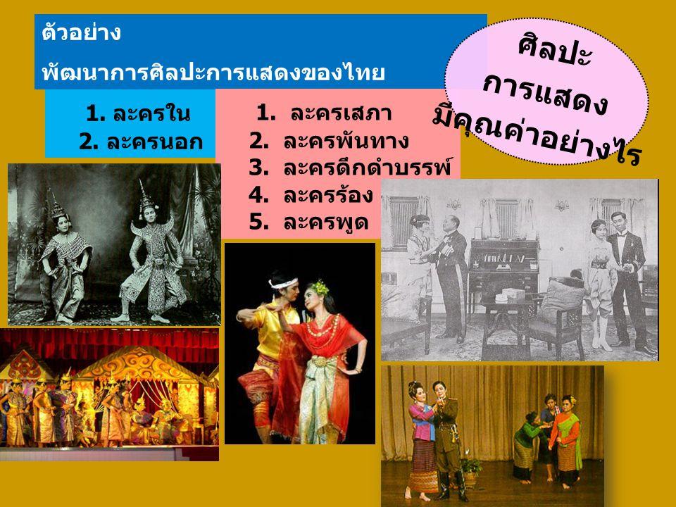 ตัวอย่าง พัฒนาการศิลปะการแสดงของไทย 1. ละครใน 2. ละครนอก 1. ละครเสภา 2. ละครพันทาง 3. ละครดึกดำบรรพ์ 4. ละครร้อง 5. ละครพูด ศิลปะ การแสดง มีคุณค่าอย่า