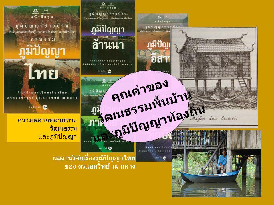 ความหลากหลายทาง วัฒนธรรม และภูมิปัญญา ผลงานวิจัยเรื่องภูมิปัญญาไทย ของ ดร.เอกวิทย์ ณ ถลาง คุณค่าของ วัฒนธรรมพื้นบ้าน และภูมิปัญญาท้องถิ่น