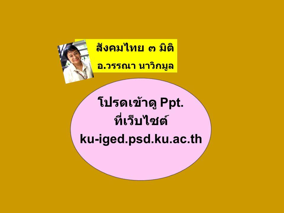 สังคมไทย ๓ มิติ อ.วรรณา นาวิกมูล โปรดเข้าดู Ppt. ที่เว็บไซต์ ku-iged.psd.ku.ac.th