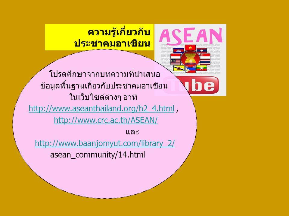 ความรู้เกี่ยวกับ ประชาคมอาเซียน โปรดศึกษาจากบทความที่นำเสนอ ข้อมูลพื้นฐานเกี่ยวกับประชาคมอาเซียน ในเว็บไซต์ต่างๆ อาทิ http://www.aseanthailand.org/h2_