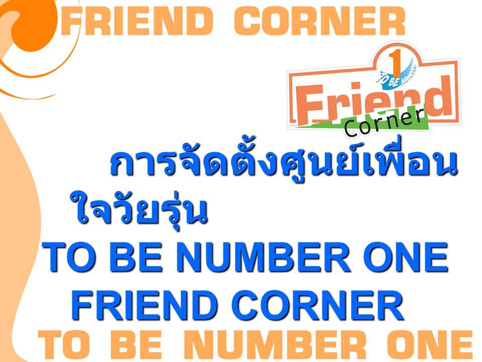 การจัดตั้งศูนย์เพื่อน ใจวัยรุ่น การจัดตั้งศูนย์เพื่อน ใจวัยรุ่น TO BE NUMBER ONE FRIEND CORNER