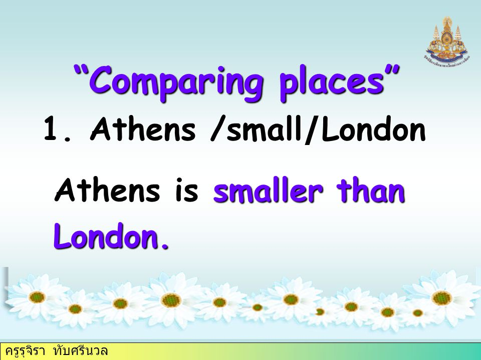 ครูรุจิรา ทับศรีนวล 1. Athens /small/London Comparing places Athens is smaller than London.