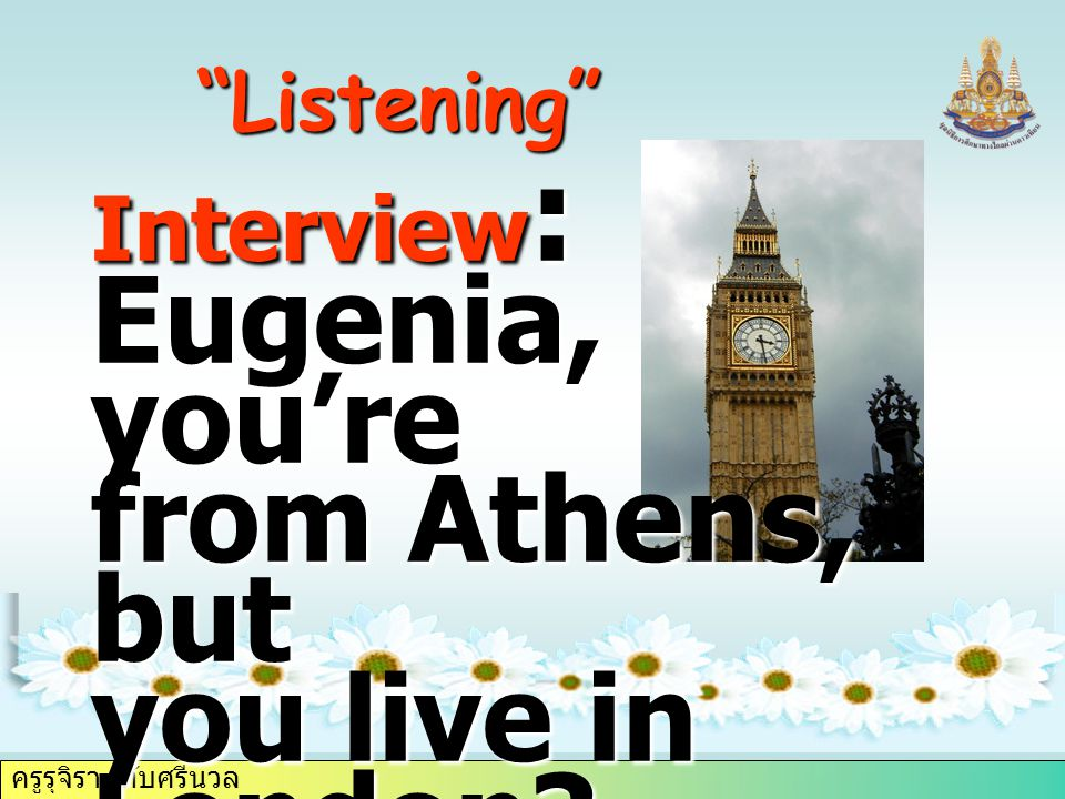 ครูรุจิรา ทับศรีนวล Listening Interview : Eugenia, you're from Athens, but you live in London.